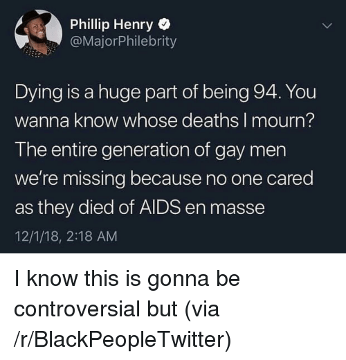 Mourn: Phillip Henry  @MajorPhilebrity  Dying is a huge part of being 94. You  wanna know whose deaths I mourn?  The entire generation of gay men  we're missing because no one cared  as they died of AIDS en masse  12/1/18, 2:18 AM I know this is gonna be controversial but (via /r/BlackPeopleTwitter)