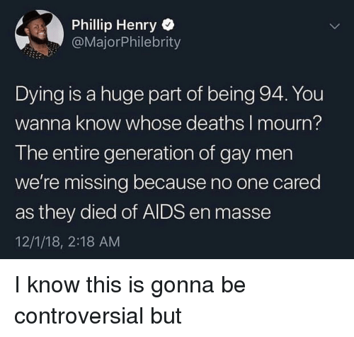 Mourn: Phillip Henry  @MajorPhilebrity  Dying is a huge part of being 94. You  wanna know whose deaths I mourn?  The entire generation of gay men  we're missing because no one cared  as they died of AIDS en masse  12/1/18, 2:18 AM I know this is gonna be controversial but