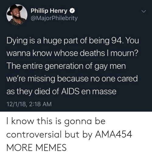 Mourn: Phillip Henry  @MajorPhilebrity  Dying is a huge part of being 94. You  wanna know whose deaths I mourn?  The entire generation of gay men  we're missing because no one cared  as they died of AIDS en masse  12/1/18, 2:18 AM I know this is gonna be controversial but by AMA454 MORE MEMES
