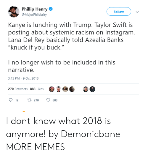 "Dank, Instagram, and Kanye: Phillip Henry  @MajorPhilebrity  Follow  Kanye is lunching with Trump. Taylor Swift is  posting about systemic racism on Instagram  Lana Del Rey basically told Azealia Banks  ""knuck if you buck.""  I no longer wish to be included in this  narrative.  3:45 PM-9 Oct 2018  270 Retweets 883 Likes  12 270 883 I dont know what 2018 is anymore! by Demonicbane MORE MEMES"