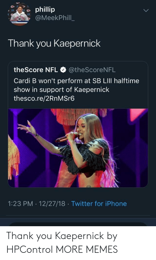 lili: phillip  @MeekPhill  Thank you Kaepernick  theScore NFL @theScore NFL  Cardi B won't perform at SB LIlI halftime  show in support of Kaepernick  thesco.re/2RnMSre6  1:23 PM . 12/27/18 Twitter for iPhone Thank you Kaepernick by HPControl MORE MEMES