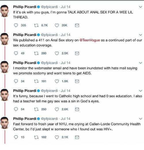 Analed: Phillip Picardi @pfpicardi Jul 14  If it's ok with you guys, I'm gonna TALK ABOUT ANAL SEX FOR A WEE LIL  THREAD  Phillip Picardi @pfpicardi Jul 14  We published a 411 on Anal Sex story on @TeenVogue as a continued part of our  sex education coverage  Phillip Picardi @pfpicardi Jul 14  I monitor the webmaster email and have been inundated with hate mail saying  we promote sodomy and want teens to get AIDS  Phillip Picardi @pfpicardi Jul 14  It's funny, because I went to Catholic high school and had 0 sex education. I also  had a teacher tell me gay sex was a sin in God's eyes  Phillip Picardi 0 @pfpicardi Jul 14  Fast forward to frosh year of NYU, me crying at Callen-Lorde Community Health  Center, bc l'd just slept w someone who I found out was HIV+  915  ロ182。2.1 K