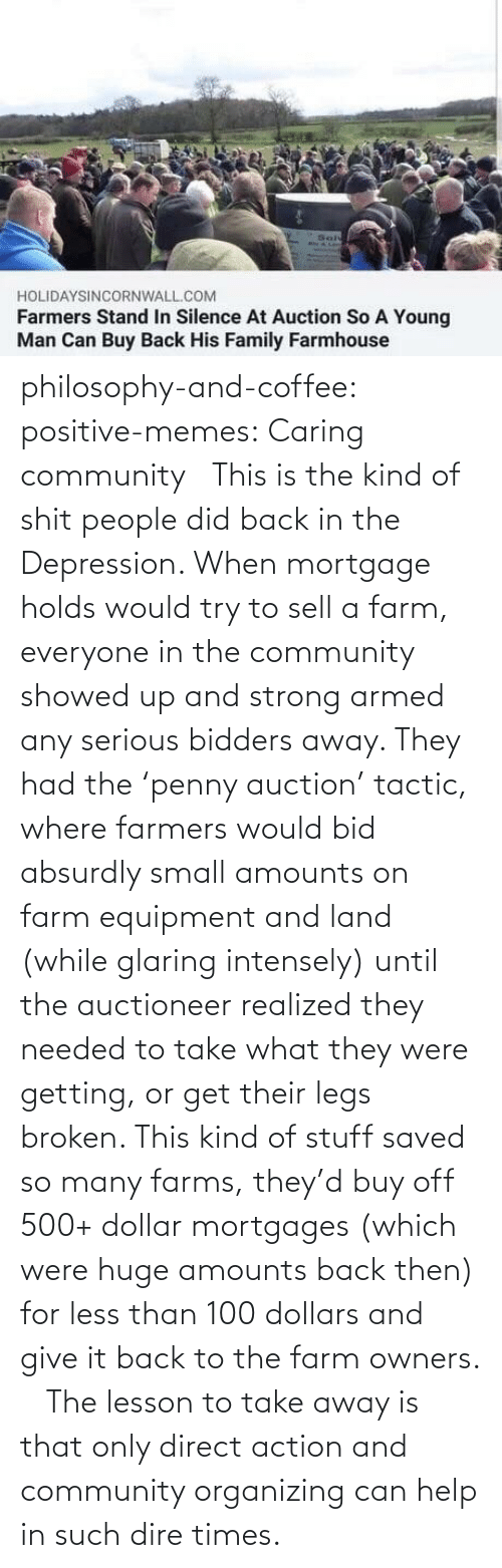 saved: philosophy-and-coffee: positive-memes: Caring community   This is the kind of shit people did back in the Depression. When mortgage holds would try to sell a farm, everyone in the community showed up and strong armed any serious bidders away. They had the 'penny auction' tactic, where farmers would bid absurdly small amounts on farm equipment and land (while glaring intensely) until the auctioneer realized they needed to take what they were getting, or get their legs broken. This kind of stuff saved so many farms, they'd buy off 500+ dollar mortgages (which were huge amounts back then) for less than 100 dollars and give it back to the farm owners.     The lesson to take away is that only direct action and community organizing can help in such dire times.