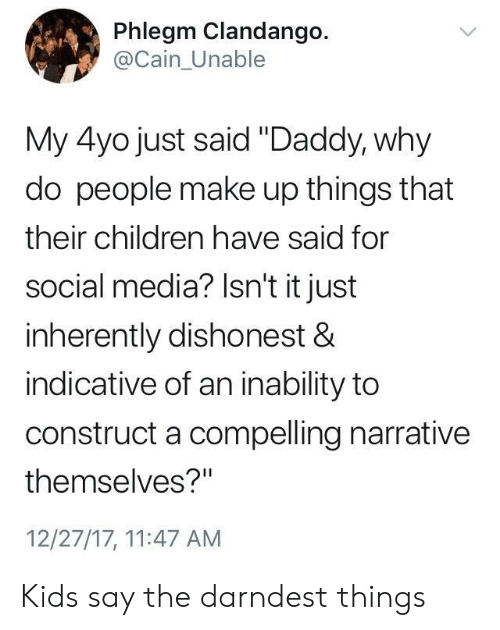 "Inherently: Phlegm Clandango.  @Cain_Unable  My 4yo just said ""Daddy, why  do people make up things that  their children have said for  social media? Isn't it just  inherently dishonest &  indicative of an inability to  construct a compelling narrative  themselves?""  12/27/17, 11:47 AM Kids say the darndest things"