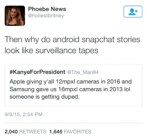 Tapes: Phoebe News  @holiestbritney  Then why do android snapchat stories  look like surveillance tapes  #KanyeForPresident @The. Man94  Apple giving y'all 12mpxl cameras in 2016 and  Samsung gave us 16mpxl cameras in 2013 lol  someone is getting duped  9/9/15, 2:54 PM  2,040 RETWEETS 1,646 FAVORITES