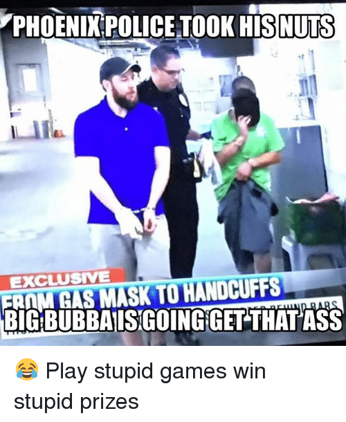 Ass, Memes, and Police: PHOENIX POLICE TOOK HISNUTS  EXCLUSIVE  FRAM GAS MASK TO HANDCUFFS  BIG BUBBAISGOINGIGET THAT ASS 😂 Play stupid games win stupid prizes