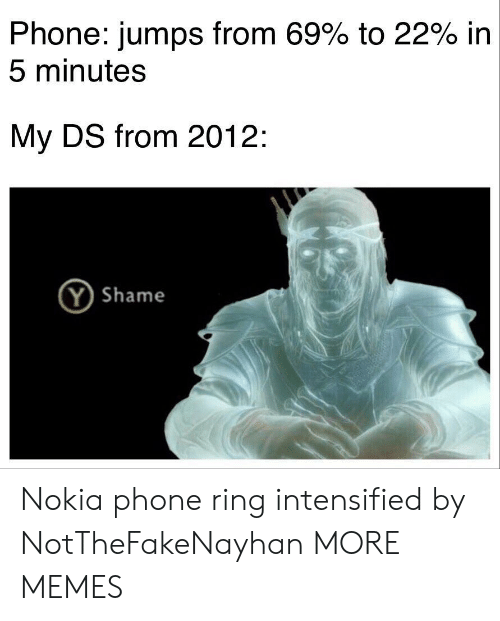 Dank, Memes, and Phone: Phone: jumps from 69% to 22% in  5 minutes  My DS from 2012:  (Y Shame Nokia phone ring intensified by NotTheFakeNayhan MORE MEMES