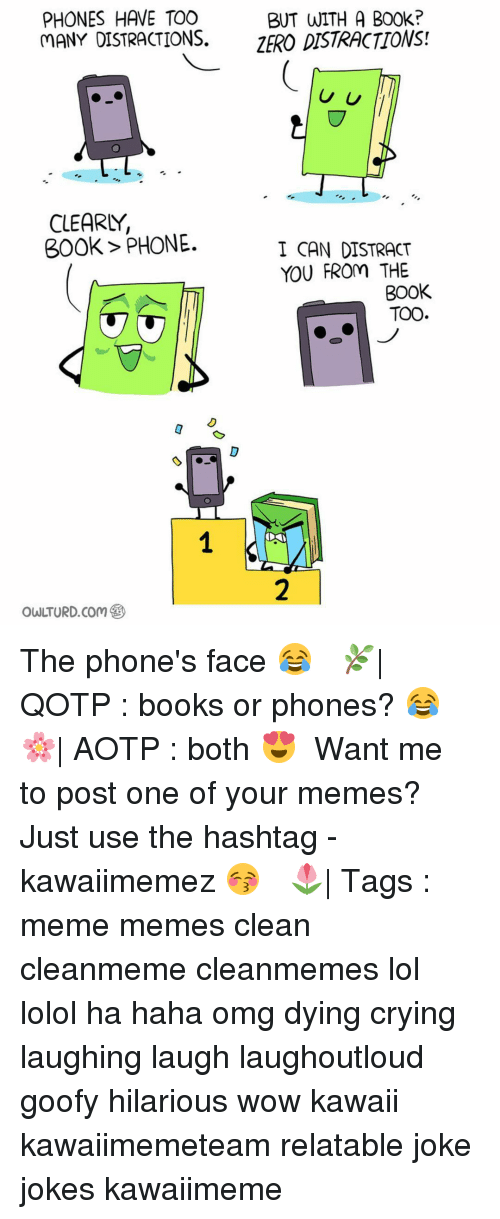 Memes Clean: PHONES HAVE TOO  BUT WITH A B00k?  MANY DISTRACTIONS.  ZERO DISTRACTIONS!  U U  CLEARLY,  300k PHONE.  I CAN DISTRACT  YOU FROm THE  BOOK  TOO The phone's face 😂 ✿ 🌿| QOTP : books or phones? 😂 🌸| AOTP : both 😍 ✿ Want me to post one of your memes? Just use the hashtag -kawaiimemez 😚 ✿ 🌷| Tags : meme memes clean cleanmeme cleanmemes lol lolol ha haha omg dying crying laughing laugh laughoutloud goofy hilarious wow kawaii kawaiimemeteam relatable joke jokes kawaiimeme