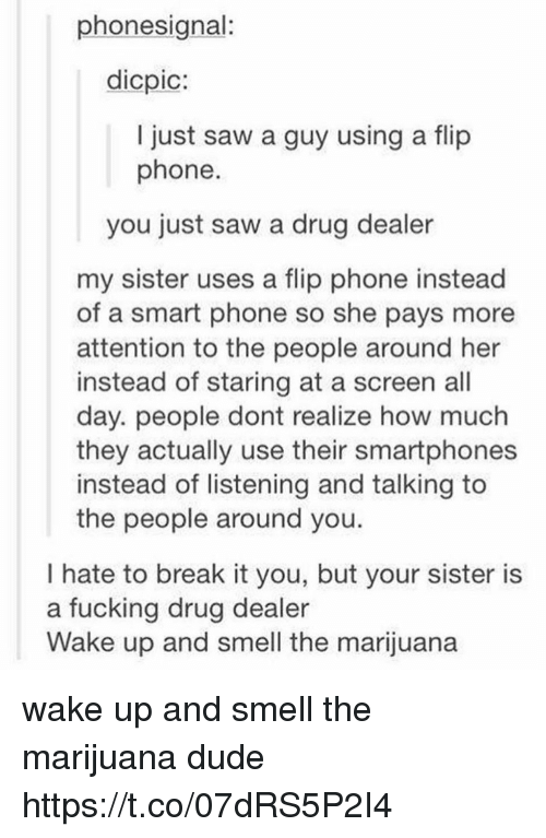 Smart Phoned: phonesignal:  dicpic:  I just saw a guy using a flip  phone  you just saw a drug dealer  my sister uses a flip phone instead  of a smart phone so she pays more  attention to the people around her  instead of staring at a screen all  day. people dont realize how much  they actually use their smartphones  instead of listening and talking to  the people around you.  I hate to break it you, but your sister is  a fucking drug dealer  Wake up and smell the marijuana wake up and smell the marijuana dude https://t.co/07dRS5P2I4