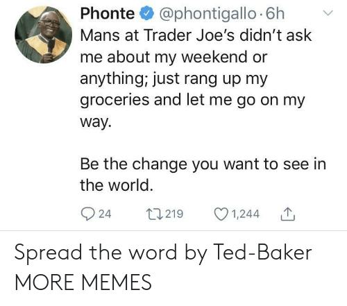 joes: Phonte @phontigallo 6h v  Mans at Trader Joe's didn't ask  me about my weekend or  anything, just rang up my  groceries and let me go on my  way.  Be the change you want to see in  the world  924 t219 1,244 Spread the word by Ted-Baker MORE MEMES