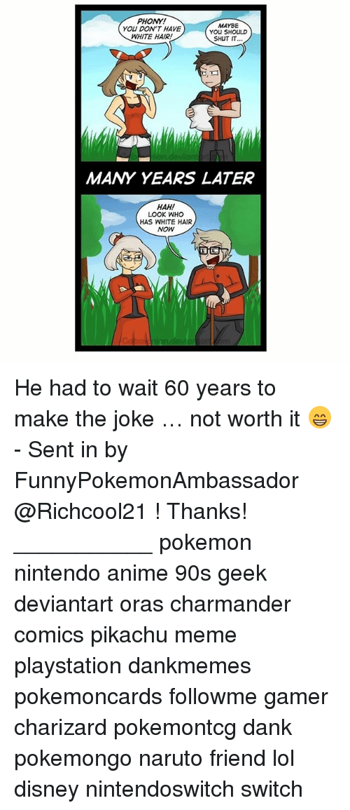 Anime, Charmander, and Dank: PHONY!  YOU DON'T HAVE  WHITE HAIR!  MAYBE  YOu SHOULD  SHUT I.  MANY YEARS LATER  HAH!  LOOK WHO  HAS WHITE HAIR  NOW He had to wait 60 years to make the joke … not worth it 😁 - Sent in by FunnyPokemonAmbassador @Richcool21 ! Thanks! ___________ pokemon nintendo anime 90s geek deviantart oras charmander comics pikachu meme playstation dankmemes pokemoncards followme gamer charizard pokemontcg dank pokemongo naruto friend lol disney nintendoswitch switch