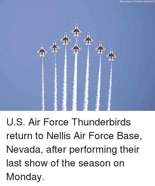 Memes, Air Force, and Monday: Photo by Airman 1st Class Bryan Guthrie/DVIDS U.S. Air Force Thunderbirds return to Nellis Air Force Base, Nevada, after performing their last show of the season on Monday.