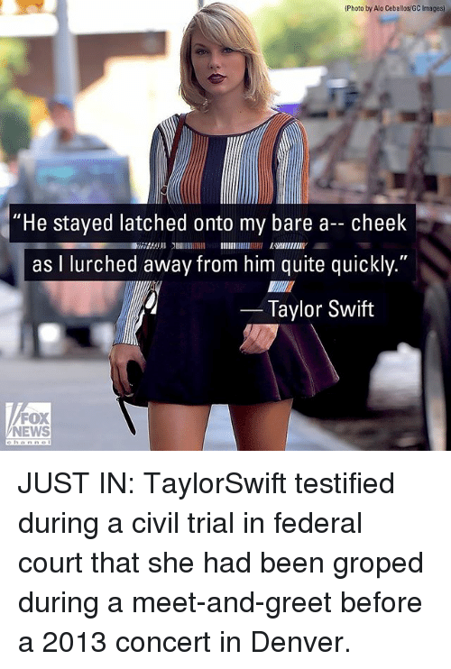 """Memes, News, and Taylor Swift: (Photo by Alo Ceballos/GC Images)  """"He stayed latched onto my bare a- cheek  as I lurched away from him quite quickly.""""  2753 EWIIENIY  Taylor Swift  FOX  NEWS JUST IN: TaylorSwift testified during a civil trial in federal court that she had been groped during a meet-and-greet before a 2013 concert in Denver."""