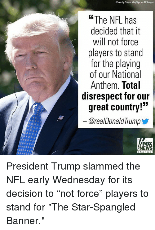 """The Star-Spangled Banner: (Photo by Cheriss May/Sipa via AP Images)  """"The NFL has  decided that it  will not force  players to stand  for the playing  of our National  Anthem. Total  disrespect for our  great country!""""  @real DonaldTrump步  FOX  NEWS President Trump slammed the NFL early Wednesday for its decision to """"not force"""" players to stand for """"The Star-Spangled Banner."""""""