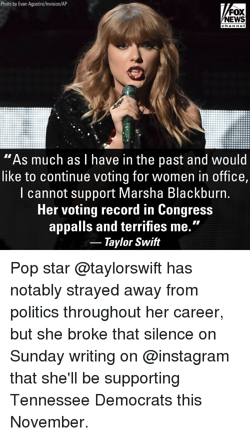"""Instagram, Memes, and News: Photo by Evan Agostini/Invision/AP  FOX  NEWS  chan ne I  """"As much as l have in the past and would  like to continue voting for women in office,  l cannot support Marsha Blackburn  Her voting record in Congress  appalls and terrifies me.""""  Taylor Swift Pop star @taylorswift has notably strayed away from politics throughout her career, but she broke that silence on Sunday writing on @instagram that she'll be supporting Tennessee Democrats this November."""