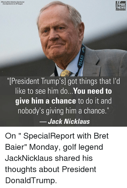 """Bret: (Photo by Khris Halwicon Sportswire)  (Icon Sportswire via APImages  FOX  NEWS  """"[President Trump's] got things that l'd  like to see him do...You need to  give him a chance to do it and  nobody's giving him a chance.  Jack Nicklaus On """" SpecialReport with Bret Baier"""" Monday, golf legend JackNicklaus shared his thoughts about President DonaldTrump."""