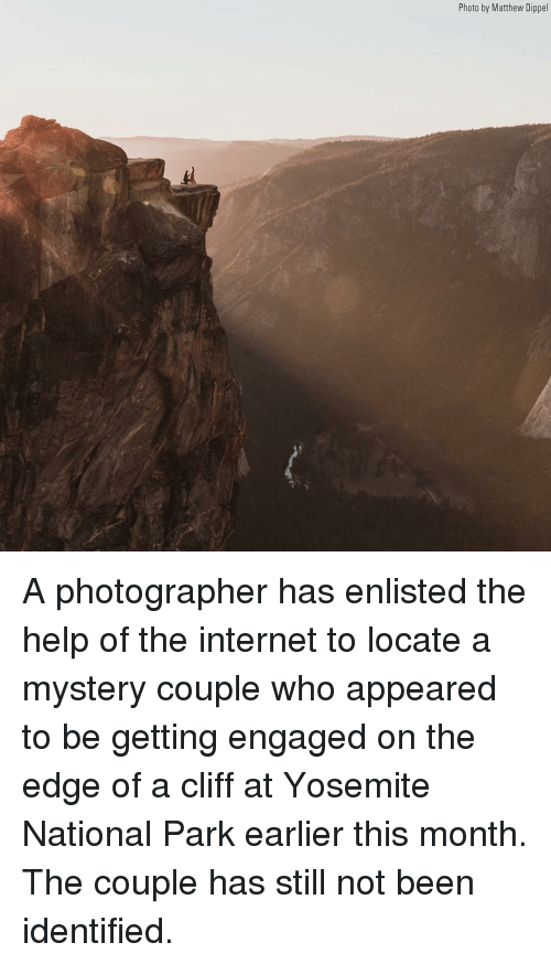 Internet, Memes, and Help: Photo by Matthew Dippel A photographer has enlisted the help of the internet to locate a mystery couple who appeared to be getting engaged on the edge of a cliff at Yosemite National Park earlier this month. The couple has still not been identified.