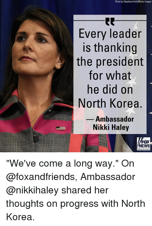 """haley: Photo by Stephanie Keith/Getty Images  Every leader  is thanking  the president  for what  ne did on  North Korea  Ambassador  Nikki Haley  FOX  NEWS  chan nel """"We've come a long way."""" On @foxandfriends, Ambassador @nikkihaley shared her thoughts on progress with North Korea."""