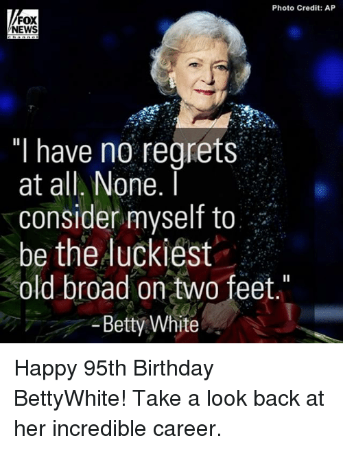 """no regret: Photo Credit: AP  FOX  NEWS  """"I have no regrets  at all. None.  I  consider myself to  be the luckiest  old broad on two feet  Betty White Happy 95th Birthday BettyWhite! Take a look back at her incredible career."""