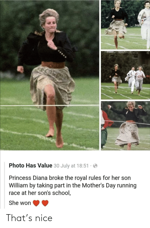 diana: Photo Has Value 30 July at 18:51  Princess Diana broke the royal rules for her son  William by taking part in the Mother's Day running  race at her son's school,  She won That's nice
