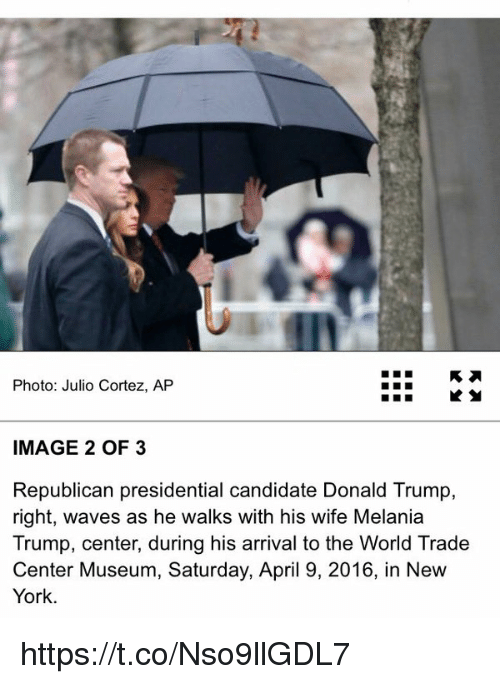 Republican Presidential Candidates: Photo: Julio Cortez, AP  IMAGE 2 OF 3  Republican presidential candidate Donald Trump,  right, waves as he walks with his wife Melania  Trump, center, during his arrival to the World Trade  Center Museum, Saturday, April 9, 2016, in New  York. https://t.co/Nso9llGDL7
