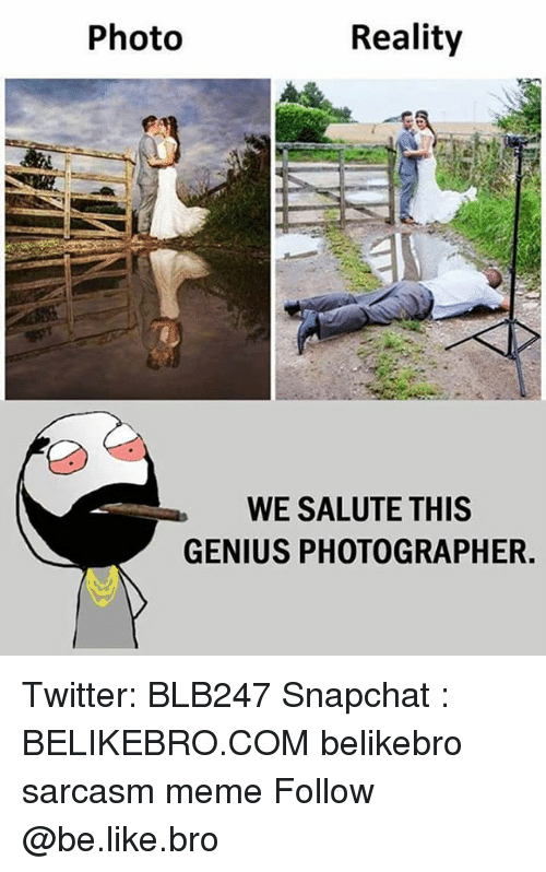 Geniusism: Photo  Reality  WE SALUTE THIS  GENIUS PHOTOGRAPHER. Twitter: BLB247 Snapchat : BELIKEBRO.COM belikebro sarcasm meme Follow @be.like.bro