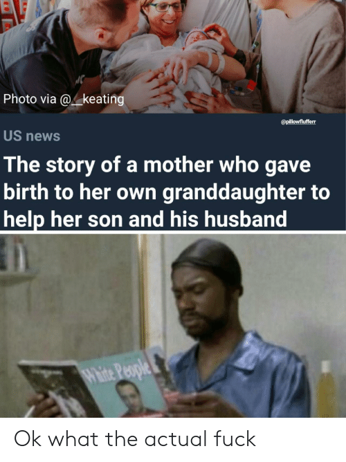 News, Fuck, and Help: Photo via @4.keating  US news  The story of a mother who gave  birth to her own granddaughter to  help her son and his husband  @pillowflufferr Ok what the actual fuck
