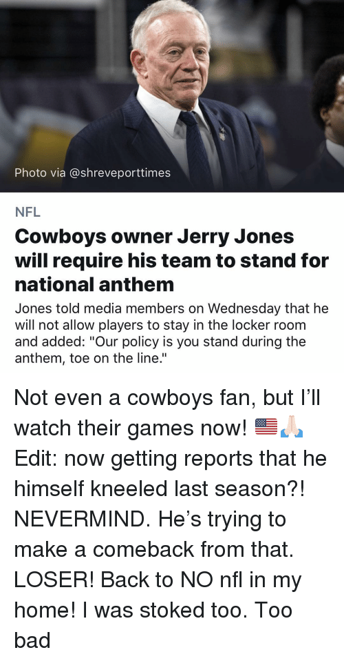 "Jerry Jones: Photo via @shreveporttimes  NFL  Cowboys owner Jerry Jones  will require his team to stand for  national anthem  Jones told media members on Wednesday that he  will not allow players to stay in the locker roonm  and added: ""Our policy is you stand during the  anthem, toe on the line."" Not even a cowboys fan, but I'll watch their games now! 🇺🇸🙏🏻 Edit: now getting reports that he himself kneeled last season?! NEVERMIND. He's trying to make a comeback from that. LOSER! Back to NO nfl in my home! I was stoked too. Too bad"