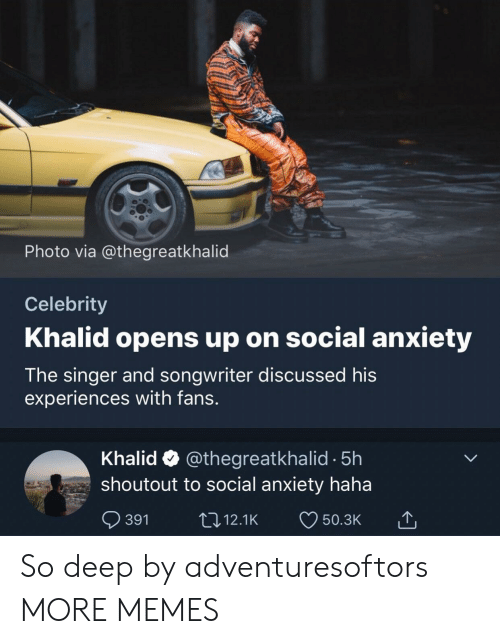 Khalid: Photo via @thegreatkhalid  Celebrity  Khalid opens up on social anxiety  The singer and songwriter discussed his  experiences with fans.  Khalid @thegreatkhalid -5h  shoutout to social anxiety haha  391 12.1K 50.3K So deep by adventuresoftors MORE MEMES