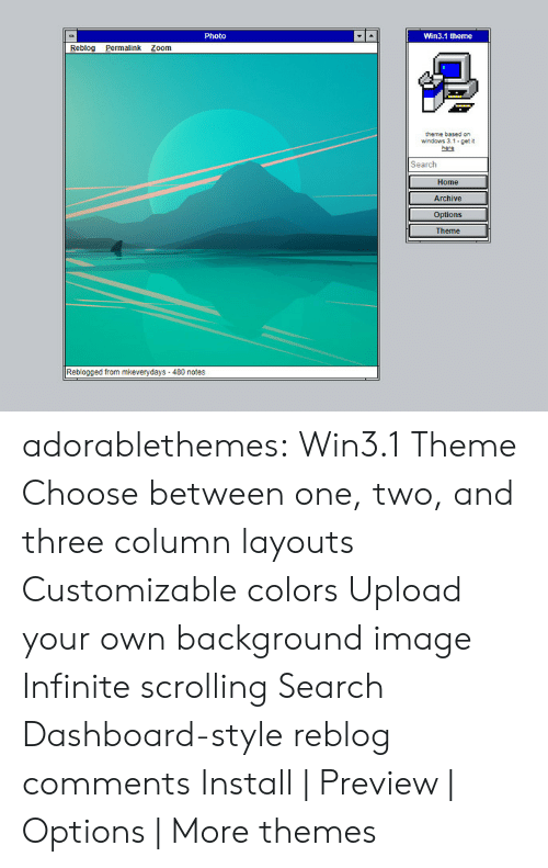 Themes: Photo  Win3.1 theme  Reblog alink Zoom  theme based on  windows 3.1 get  Search  Home  Archive  Options  Theme  Reblogged from mkeverydays-480 notes adorablethemes: Win3.1 Theme Choose between one, two, and three column layouts Customizable colors Upload your own background image Infinite scrolling Search Dashboard-style reblog comments Install | Preview | Options | More themes