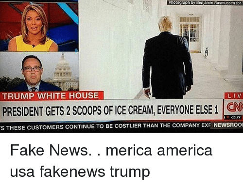 America, Fake, and Memes: Photograph by Benjamin Rasmussen for  TRUMP WHITE HOUSE  LIV  PRESIDENT GETS2SC00PS OF ICE CREAM, EVERYONE ELSE1 11.27  s THESE CUSTOMERS CONTINUE TO BE COSTLIER THAN THE COMPANY EXFNEWSROO Fake News. . merica america usa fakenews trump