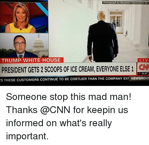 Benjamins: Photograph by Benjamin Rasmussen for  TRUMP WHITE HOUSE  LIV  PRESIDENT GETS 2 SCOOPS OF CE CREAM, EVERYONE ELSE 1  11.27  s THESE CUSTOMERS CONTINUE TO BE COSTLIER THAN THE coMPANY ExF NEwsRoor ‪Someone stop this mad man! Thanks @CNN for keepin us informed on what's really important.‬