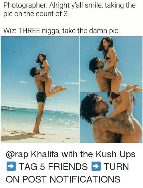 the count: Photographer: Alright y'all smile, taking the  pic on the count of 3.  Wiz: THREE nigga, take the damn pic! @rap Khalifa with the Kush Ups ➡️ TAG 5 FRIENDS ➡️ TURN ON POST NOTIFICATIONS