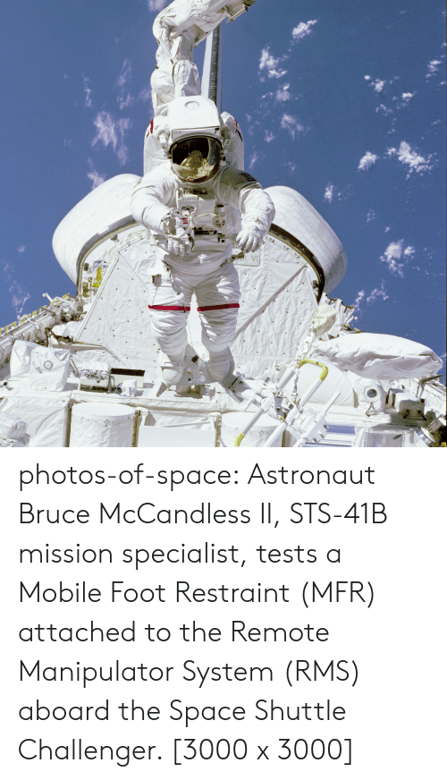 Challenger: photos-of-space:  Astronaut Bruce McCandless II, STS-41B mission specialist, tests a Mobile Foot Restraint (MFR) attached to the Remote Manipulator System (RMS) aboard the Space Shuttle Challenger. [3000 x 3000]