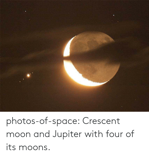 Four: photos-of-space:  Crescent moon and Jupiter with four of its moons.