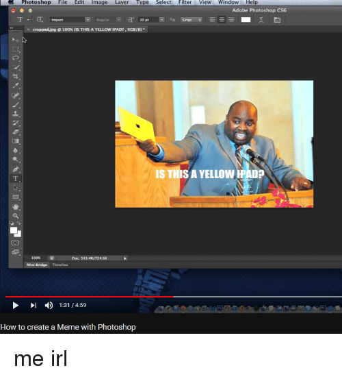 How To Create A Meme: Photoshop File Edit Image Layer Type Select Filter View Window Help  Adobe Photoshop CS6  T Impact  T 30  aa Crisp  croppedjpg @ 100% (IS THIS A YELLOW IPAD. RGB/8)·  IS THISA YELLOWIPAD?  2  100% e  Mini Bridge Timeline  Doc: 543.4K/724.6K  )  1:31 / 4:59  How to create a Meme with Photoshop
