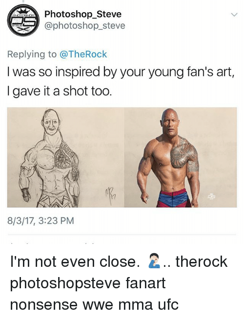 Photoshoper: Photoshop_Steve  aphotoshop_steve  Replying to @TheRock  I was so inspired by your young fan's art,  I gave it a shot too.  17  8/3/17, 3:23 PM I'm not even close. 🤦🏻‍♂️.. therock photoshopsteve fanart nonsense wwe mma ufc