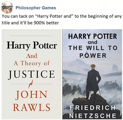 "Harry Potter, Games, and Justice: Phulnsohier Philosopher Games  You can tack on ""Harry Potter and"" to the beginning of any  title and it'll be 900% better  HARRY POTTER  and  Harry Potter  THE WILL TO  POWER  And  A Theory of  JUSTICE  JOHN  RAWLS  FRIEDRICH  NIETZSCHE"