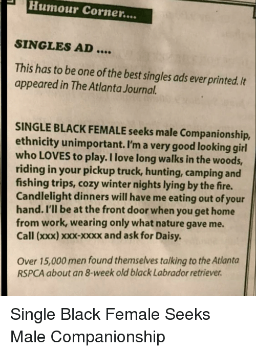 Rspca: PHumour Corner....  SINGLES AD  This has to be one of the best singles ads ever printed. It  appeared in The Atlanta Journal.  SINGLE BLACK FEMALE seeks male Companionship,  ethnicity unimportant. I'm a very good looking girl  who LOVES to play. I love long walks in the woods,  riding in your pickup truck, hunting, camping and  fishing trips, cozy winter nights lying by the fire.  Candlelight dinners will have me eating out of your  hand. I'll be at the front door when you get home  from work, wearing only what nature gave me.  Call (xxx) xxx-xxxx and ask for Daisy  Over 15,000 men found themselves talking to the Atlanta  RSPCA about an 8-week old black Labrador retriever Single Black Female Seeks Male Companionship