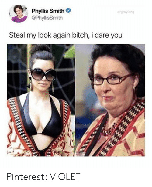 Phyllis: Phyllis Smith  @PhyllisSmith  drgrayfang  Steal my look again bitch, i dare you Pinterest: VIOLET