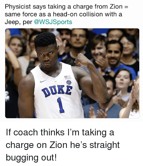 Head, Nba, and Jeep: Physicist says taking a charge from Zion -  same force as a head-on collision with a  Jeep, per @WSJSports  OUKE If coach thinks I'm taking a charge on Zion he's straight bugging out!