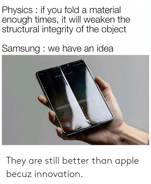 Integrity: Physics if you fold a material  enough times, it will weaken the  structural integrity of the object  Samsung we have an idea  Wednesda 17 50F They are still better than apple becuz innovation.