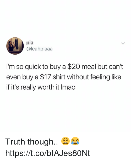 Truth, Pia, and Shirt: pia  @leahpiaaa  I'm so quick to buy a $20 meal but can't  even buy a $17 shirt without feeling like  if it's really worth it Imao Truth though.. 😫😂 https://t.co/bIAJes80Nt