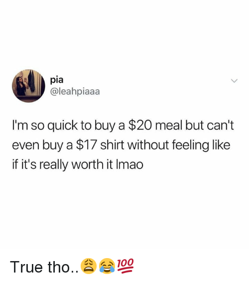 True, Hood, and Pia: pia  @leahpiaaa  I'm so quick to buy a $20 meal but can't  even buy a $17 shirt without feeling like  if it's really worth it Imao True tho..😩😂💯