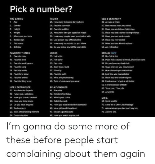 Birthday, Crush, and Drugs: Pick a number?  THE BASICS  REDDIT  SEX & SEXUALITY  1 Age  25. How many followers do you have  49. Are you a virgin  2. Gender  26. Favorite subreddit  50. Has anyone seen you naked  3 Height  27. Favorite redditor  51. Have you any tattoos/piercings  4. Weight  28. Amount of time you spend on reddit  52. Have you had a same-sex experience  Where are you from  53. Have you ever sent a nude  5.  29. How many people have you chatted with  6 Zodiac sign  30. Last person you DMd/Chatted  54. Have you ever sexted  7 First name  31 How many subreddits do you follow  55. Have you ever kissed anyone  8. Birthday  32. Do you follow any NSFW subreddits  56. Am I attractive  SEXUAL NSFW  FAVORITE THINGS  LOOKS  9 Favorite color  33. Hair style  57. Bra/dick size  10. Favorite food  34. Hair color  58. Pubic hair: natural, trimmed, shaved or none  1  Favorite music genre  35. Eye color  59. Do you have any body hair  12. Favorite song  36. Body type / build  60. Guys-only: are you circumcised  13. Favorite movie  37. Ethnicity  61. How often do you masturbate  38. Favorite outfit  14.  Favorite tv show  62. Last time you masturbated  15. Favorite animal  39. What are you wearing  63. Have you ever watched porm  64. Ideal sexual /physical attributes  16. Favorite thing to do  40. Type of underwear you wear  65. Favorite sexual fantasty  RELATIONSHIPS  LIFE / EXPERIENCE  66. Turns ons / Turn offs  17. Your hobbies/sports  41 Sexuality  67. Any kinks  18. Future job/ambitions  42. Relationship status  43. Who is your crush  19. Have you drank ismoked  MISC.  20. Have you done drugs  44. Celebrity crush  68. Send a selfie  70. Send me a DM / Chat message  21. Do you have any pets  45. Have you ever cheated on someone  22. Best memory  46. Ideal girtfiend /boyfriend  71 Ask whatever you like (can't say no)  23. Most embarrassing moment  47. Idea of a perfect date  72. Ask me one  48. Have you asked anyone out  24. Dream vacation I'm gonna do some more of these before people start complaining about them again