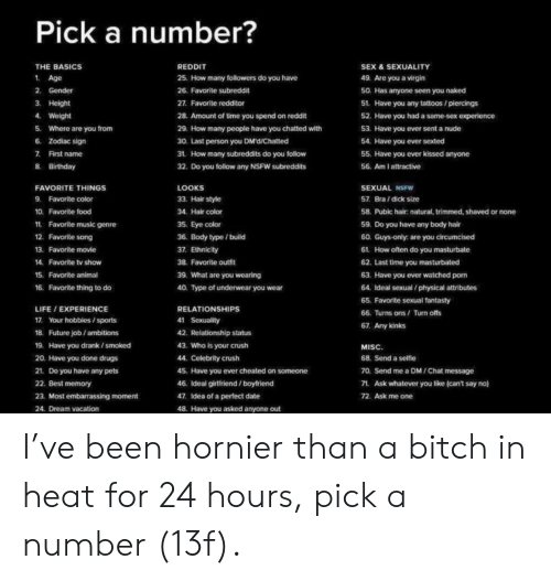 Birthday, Bitch, and Crush: Pick a number?  THE BASICS  REDDIT  SEX & SEXUALITY  1 Age  25. How many followers do you have  49. Are you a virgin  2. Gender  26. Favorite subreddit  50. Has anyone seen you naked  3. Height  27. Favorite redditor  51. Have you any tattoos /piercings  4. Weight  28. Amount of time you spend on reddit  52. Have you had a same-sex experience  Where are you from  53. Have you ever sent a nude  5.  29. How many people have you chatted with  6 Zodiac sign  30. Last person you DMd/Chatted  54. Have you ever sexted  7 First name  31 How many subreddits do you follow  55. Have you ever kissed anyone  8 Birthday  32. Do you follow any NSFW subreddits  56. Am I attractive  LOOKS  SEXUAL NSFW  FAVORITE THINGS  9 Favorite color  57. Bra/dick size  33. Hair style  10. Favorite food  34. Hair color  58. Pubic hair: natural, trimmed, shaved or none  1  Favorite music genre  35. Eye color  59. Do you have any body hair  12. Favorite song  36. Body type / build  60. Guys-only: are you circumcised  13. Favorite movie  37. Ethnicity  61. How often do you masturbate  38. Favorite outfit  14.  Favorite tv show  62. Last time you masturbated  15. Favorite animal  39. What are you wearing  63. Have you ever watched pom  64. Ideal sexual /physical attributes  16. Favorite thing to do  40. Type of underwear you wear  65. Favorite sexual fantasty  LIFE / EXPERIENCE  RELATIONSHIPS  66. Turns ons/ Turn offs  17. Your hobbies/sports  41 Sexuality  67. Any kinks  18. Future job/ambitions  42. Relationship status  43. Who is your crush  19. Have you drank ismoked  MISC.  20. Have you done drugs  44. Celebrity crush  68. Send a selfie  70. Send me a DM/Chat message  21. Do you have any pets  45. Have you ever cheated on someone  22. Best memory  46. Ideal girtfriend /boyfriend  71  Ask whatever you like (can't say no)  23. Most embarrassing moment  47. Idea of a perfect date  72. Ask me one  24. Dream vacation  48. Have you asked anyone out I've been hornier than a b