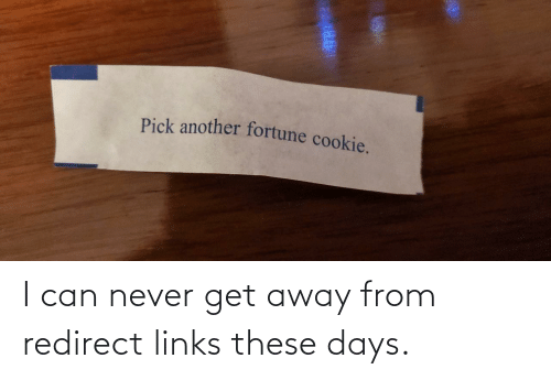 get away: Pick another fortune cookie. I can never get away from redirect links these days.