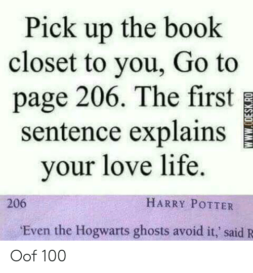 Harry Potter, Life, and Love: Pick up the book  closet to you, Go to  page 206. The first  sentence explains  your love life.  HARRY POTTER  206  Even the Hogwarts ghosts avoid it,' said R  wwW.ODESK.RO Oof 100