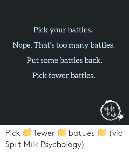 Dank, Psychology, and Nope: Pick your battles.  Nope. That's too many battles.  Put some battles back.  Pick fewer battles.  nds  Milk Pick 👏 fewer 👏 battles 👏  (via Spilt Milk Psychology)