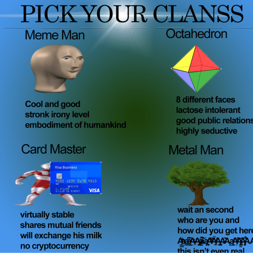 Friends, Business, and Cool: PICK YOUR CLANSS  veme Man  Octahedron  Cool and good  stronk irony level  embodiment of humankind  8 different faces  lactose intolerant  good public relations  highly seductive  Card Master  Metal Man  Visa Business  D00 123 5578 9010  000 12/20  LLER  MILLER ON MARKET  virtually stable  shares mutual friends  will exchange his milk  no cryptocurrency  wait an second  who are you and  how did you get her  this isn't even real